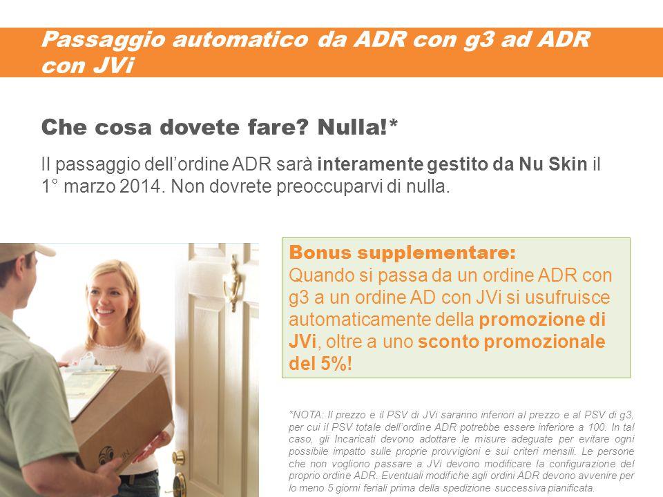 Passaggio automatico da ADR con g3 ad ADR con JVi Il passaggio dell'ordine ADR sarà interamente gestito da Nu Skin il 1° marzo 2014. Non dovrete preoc