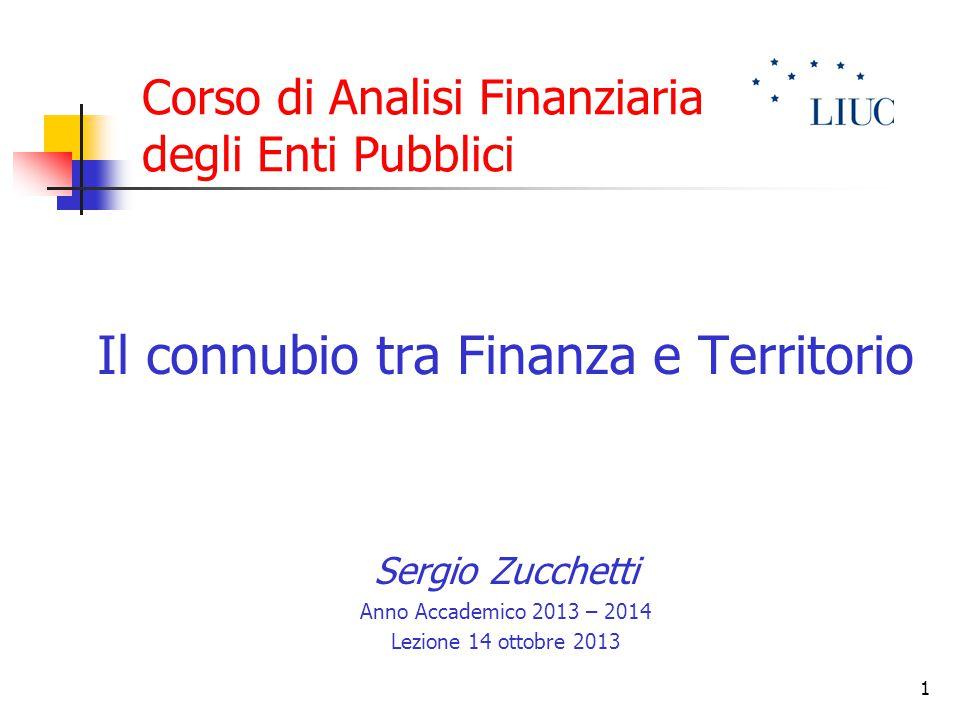 1 Corso di Analisi Finanziaria degli Enti Pubblici Il connubio tra Finanza e Territorio Sergio Zucchetti Anno Accademico 2013 – 2014 Lezione 14 ottobr