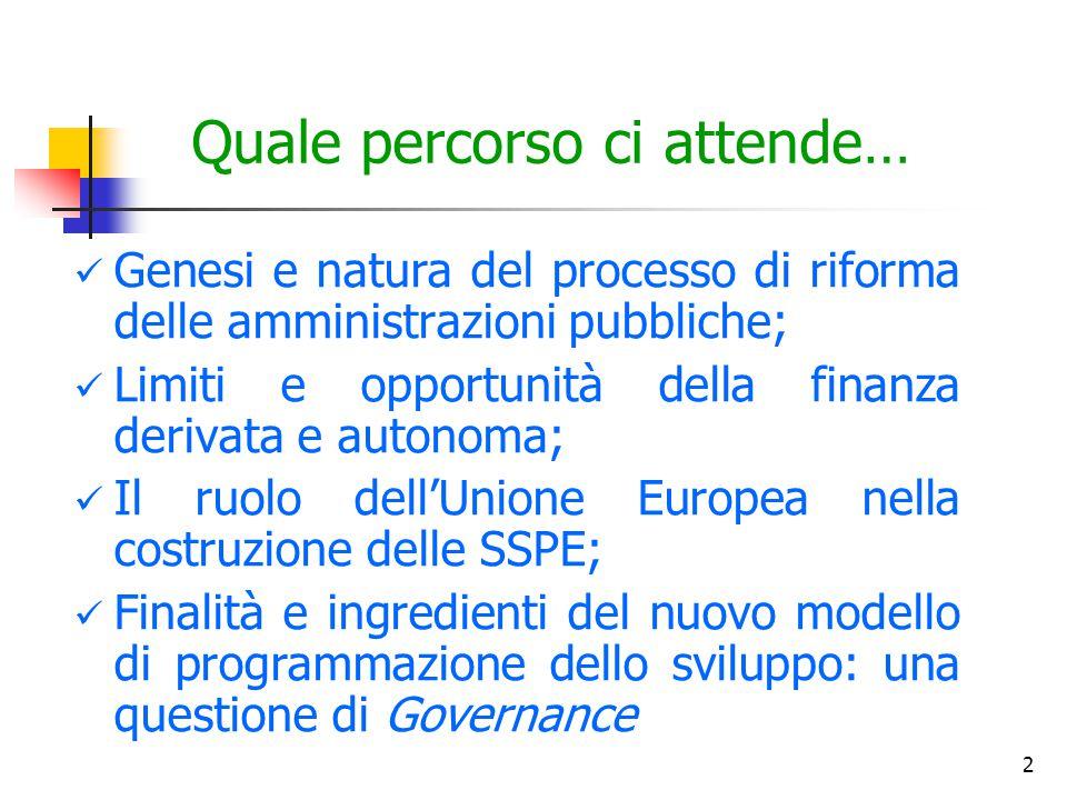 2 Quale percorso ci attende… Genesi e natura del processo di riforma delle amministrazioni pubbliche; Limiti e opportunità della finanza derivata e autonoma; Il ruolo dell'Unione Europea nella costruzione delle SSPE; Finalità e ingredienti del nuovo modello di programmazione dello sviluppo: una questione di Governance
