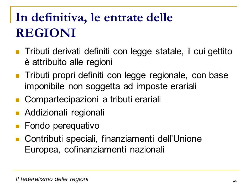 46 In definitiva, le entrate delle REGIONI Tributi derivati definiti con legge statale, il cui gettito è attribuito alle regioni Tributi propri defini