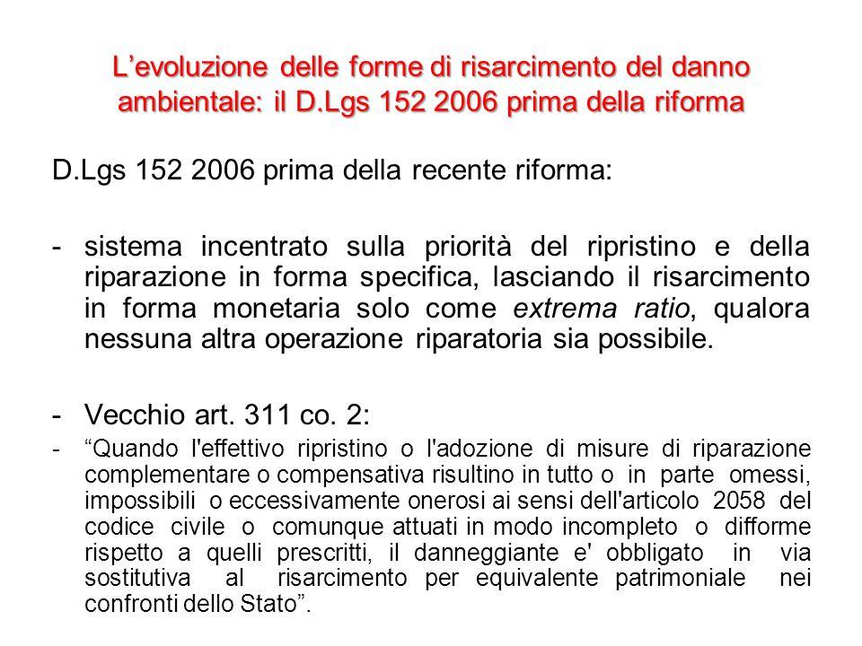 L'evoluzione delle forme di risarcimento del danno ambientale: il D.Lgs 152 2006 prima della riforma D.Lgs 152 2006 prima della recente riforma: -sistema incentrato sulla priorità del ripristino e della riparazione in forma specifica, lasciando il risarcimento in forma monetaria solo come extrema ratio, qualora nessuna altra operazione riparatoria sia possibile.