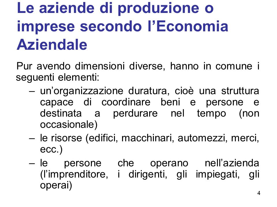 4 Le aziende di produzione o imprese secondo l'Economia Aziendale Pur avendo dimensioni diverse, hanno in comune i seguenti elementi: –un'organizzazio