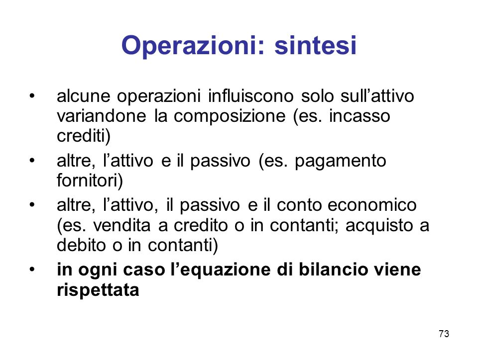 73 Operazioni: sintesi alcune operazioni influiscono solo sull'attivo variandone la composizione (es. incasso crediti) altre, l'attivo e il passivo (e