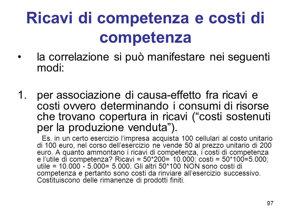 97 Ricavi di competenza e costi di competenza la correlazione si può manifestare nei seguenti modi: 1.per associazione di causa-effetto fra ricavi e c