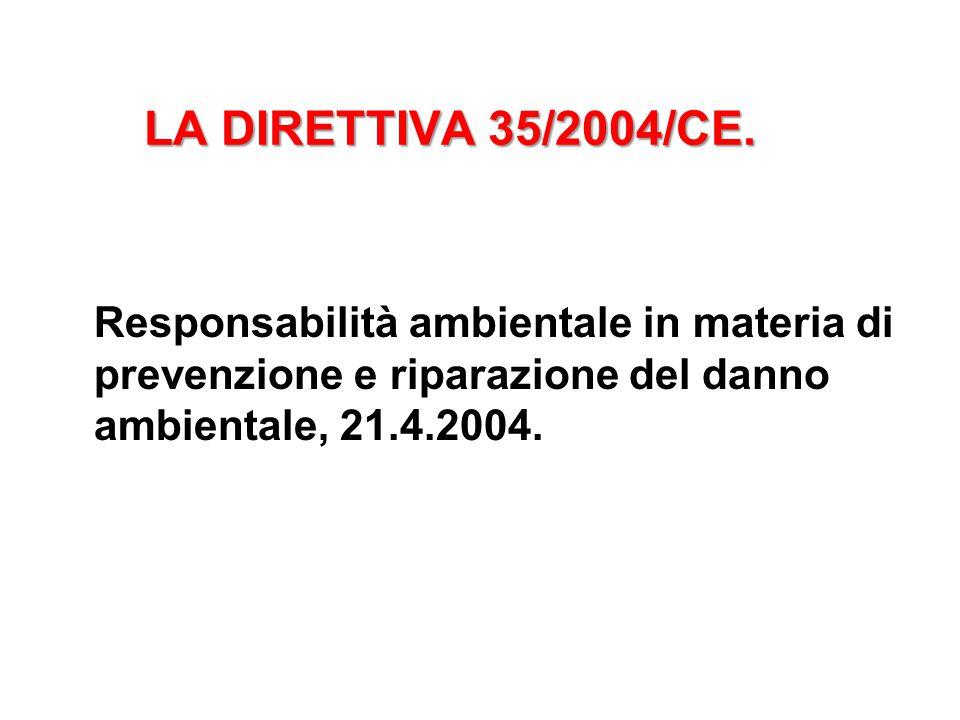 LA DIRETTIVA 35/2004/CE. Responsabilità ambientale in materia di prevenzione e riparazione del danno ambientale, 21.4.2004.