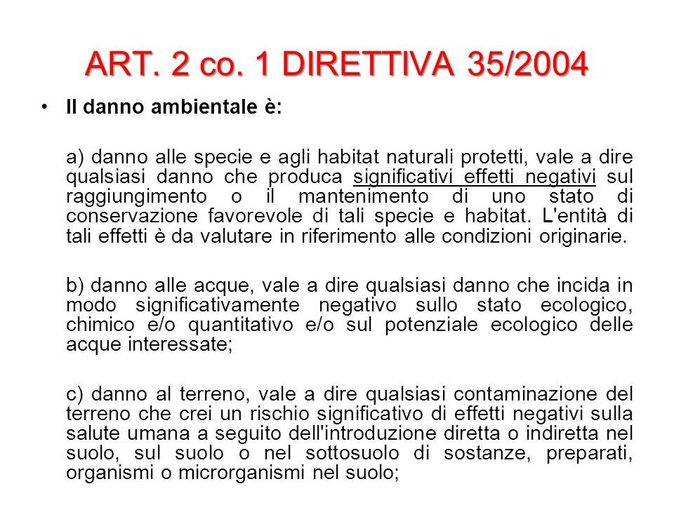 ART. 2 co. 1 DIRETTIVA 35/2004 Il danno ambientale è: a) danno alle specie e agli habitat naturali protetti, vale a dire qualsiasi danno che produca s