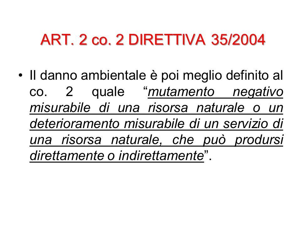 """ART. 2 co. 2 DIRETTIVA 35/2004 Il danno ambientale è poi meglio definito al co. 2 quale """"mutamento negativo misurabile di una risorsa naturale o un de"""