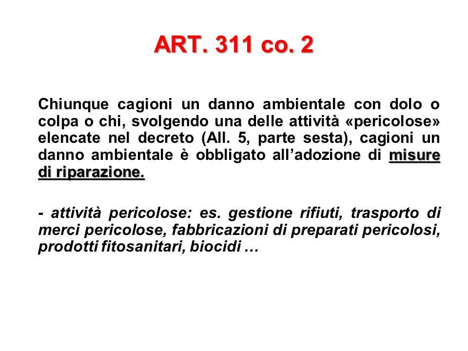 ART. 311 co. 2 misure di riparazione. Chiunque cagioni un danno ambientale con dolo o colpa o chi, svolgendo una delle attività «pericolose» elencate
