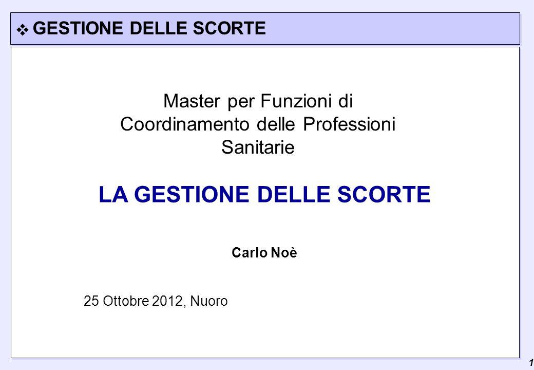 1 LA GESTIONE DELLE SCORTE Carlo Noè GESTIONE DELLE SCORTE 25 Ottobre 2012, Nuoro Master per Funzioni di Coordinamento delle Professioni Sanitarie