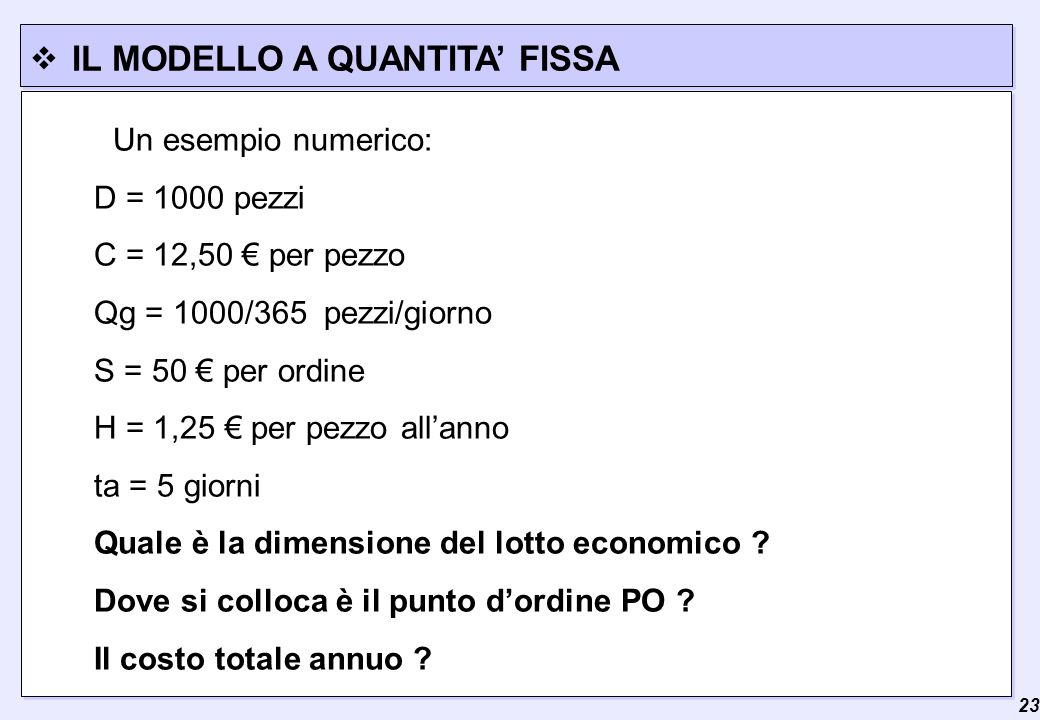  23 IL MODELLO A QUANTITA' FISSA Un esempio numerico: D = 1000 pezzi C = 12,50 € per pezzo Qg = 1000/365 pezzi/giorno S = 50 € per ordine H = 1,25 € per pezzo all'anno ta = 5 giorni Quale è la dimensione del lotto economico .