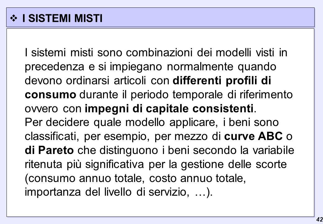  42 I SISTEMI MISTI I sistemi misti sono combinazioni dei modelli visti in precedenza e si impiegano normalmente quando devono ordinarsi articoli con differenti profili di consumo durante il periodo temporale di riferimento ovvero con impegni di capitale consistenti.