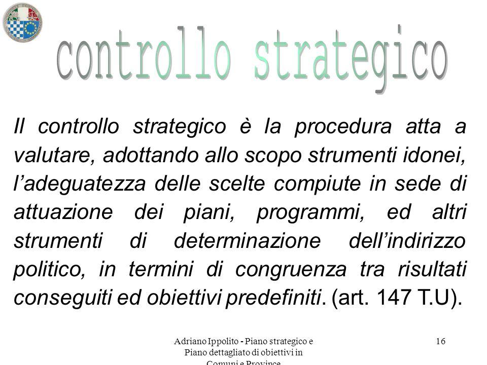 Adriano Ippolito - Piano strategico e Piano dettagliato di obiettivi in Comuni e Province 16 Il controllo strategico è la procedura atta a valutare, a