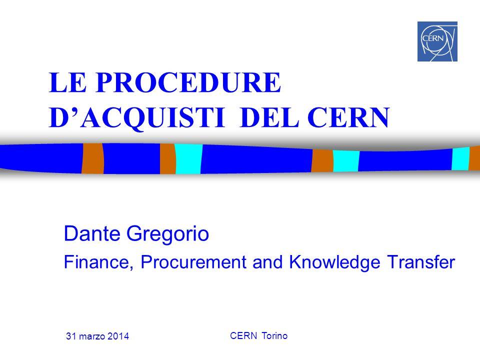 31 marzo 2014 CERN Torino LE PROCEDURE D'ACQUISTI DEL CERN Dante Gregorio Finance, Procurement and Knowledge Transfer