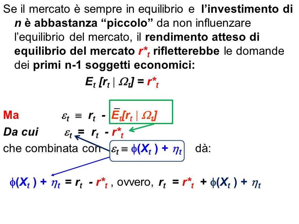 Se il mercato è sempre in equilibrio e l'investimento di n è abbastanza piccolo da non influenzare l'equilibrio del mercato, il rendimento atteso di equilibrio del mercato r* t rifletterebbe le domande dei primi n-1 soggetti economici: E t [r t   t ] = r* t Ma  t  r t -  E t [r t   t ] Da cui  t = r t - r* t che combinata con  t   (X t ) +  t dà:  (X t ) +  t = r t - r* t, ovvero, r t = r* t +  (X t ) +  t