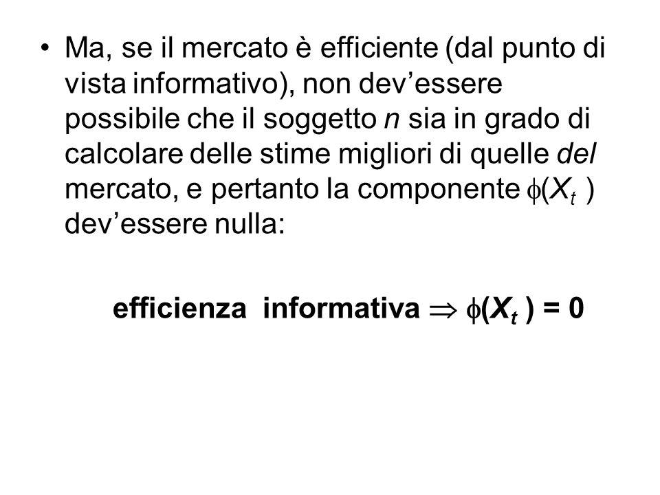 Ma, se il mercato è efficiente (dal punto di vista informativo), non dev'essere possibile che il soggetto n sia in grado di calcolare delle stime migliori di quelle del mercato, e pertanto la componente  (X t ) dev'essere nulla: efficienza informativa   (X t ) = 0