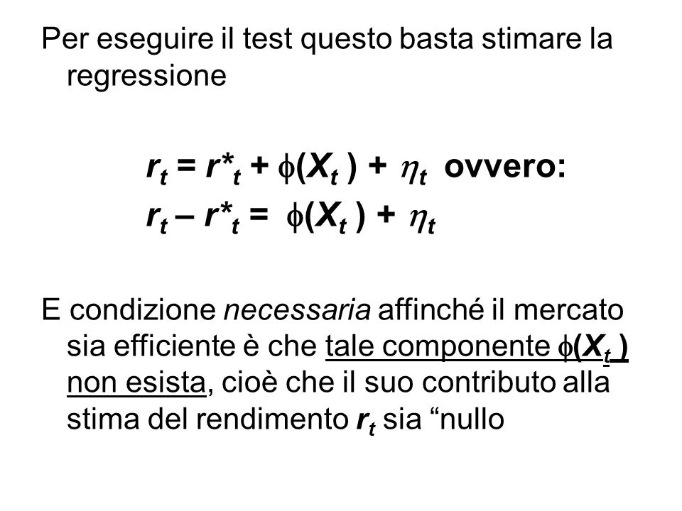 Per eseguire il test questo basta stimare la regressione r t = r* t +  (X t ) +  t ovvero: r t – r* t =  (X t ) +  t E condizione necessaria affinché il mercato sia efficiente è che tale componente  (X t ) non esista, cioè che il suo contributo alla stima del rendimento r t sia nullo
