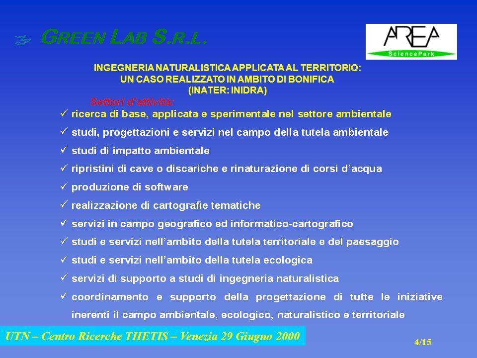 UTN – Centro Ricerche THETIS – Venezia 29 Giugno 2000 INGEGNERIA NATURALISTICA APPLICATA AL TERRITORIO: UN CASO REALIZZATO IN AMBITO DI BONIFICA (INATER: INIDRA) UTN – Centro Ricerche THETIS – Venezia 29 Giugno 2000 4/15