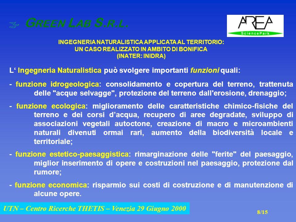 UTN – Centro Ricerche THETIS – Venezia 29 Giugno 2000 INGEGNERIA NATURALISTICA APPLICATA AL TERRITORIO: UN CASO REALIZZATO IN AMBITO DI BONIFICA (INATER: INIDRA) UTN – Centro Ricerche THETIS – Venezia 29 Giugno 2000 L' Ingegneria Naturalistica può svolgere importanti funzioni quali: - funzione idrogeologica: consolidamento e copertura del terreno, trattenuta delle acque selvagge , protezione del terreno dall erosione, drenaggio; - funzione ecologica: miglioramento delle caratteristiche chimico-fisiche del terreno e dei corsi d'acqua, recupero di aree degradate, sviluppo di associazioni vegetali autoctone, creazione di macro e microambienti naturali divenuti ormai rari, aumento della biodiversità locale e territoriale; - funzione estetico-paesaggistica: rimarginazione delle ferite del paesaggio, miglior inserimento di opere e costruzioni nel paesaggio, protezione dal rumore; - funzione economica: risparmio sui costi di costruzione e di manutenzione di alcune opere.