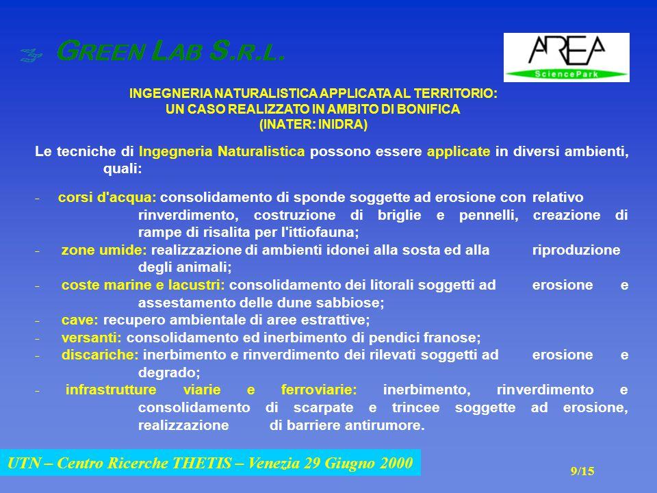 UTN – Centro Ricerche THETIS – Venezia 29 Giugno 2000 INGEGNERIA NATURALISTICA APPLICATA AL TERRITORIO: UN CASO REALIZZATO IN AMBITO DI BONIFICA (INATER: INIDRA) UTN – Centro Ricerche THETIS – Venezia 29 Giugno 2000 Le tecniche di Ingegneria Naturalistica possono essere applicate in diversi ambienti, quali: - corsi d acqua: consolidamento di sponde soggette ad erosione con relativo rinverdimento, costruzione di briglie e pennelli, creazione di rampe di risalita per l ittiofauna; - zone umide: realizzazione di ambienti idonei alla sosta ed alla riproduzione degli animali; - coste marine e lacustri: consolidamento dei litorali soggetti ad erosione e assestamento delle dune sabbiose; - cave: recupero ambientale di aree estrattive; - versanti: consolidamento ed inerbimento di pendici franose; - discariche: inerbimento e rinverdimento dei rilevati soggetti ad erosione e degrado; - infrastrutture viarie e ferroviarie: inerbimento, rinverdimento e consolidamento di scarpate e trincee soggette ad erosione, realizzazione di barriere antirumore.