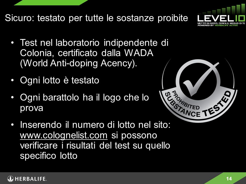 14 Sicuro: testato per tutte le sostanze proibite Test nel laboratorio indipendente di Colonia, certificato dalla WADA (World Anti-doping Acency). Ogn