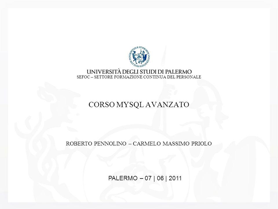 SEFOC – SETTORE FORMAZIONE CONTINUA DEL PERSONALE CORSO MYSQL AVANZATO ROBERTO PENNOLINO – CARMELO MASSIMO PRIOLO PALERMO – 07 | 06 | 2011