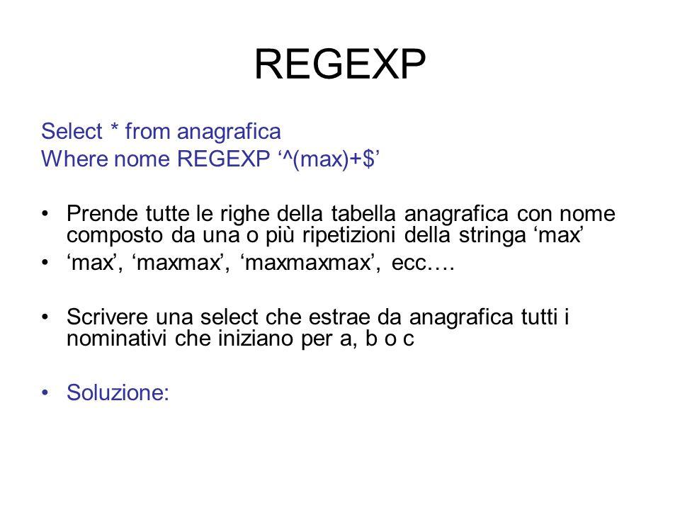 REGEXP Select * from anagrafica Where nome REGEXP '^(max)+$' Prende tutte le righe della tabella anagrafica con nome composto da una o più ripetizioni della stringa 'max' 'max', 'maxmax', 'maxmaxmax', ecc….