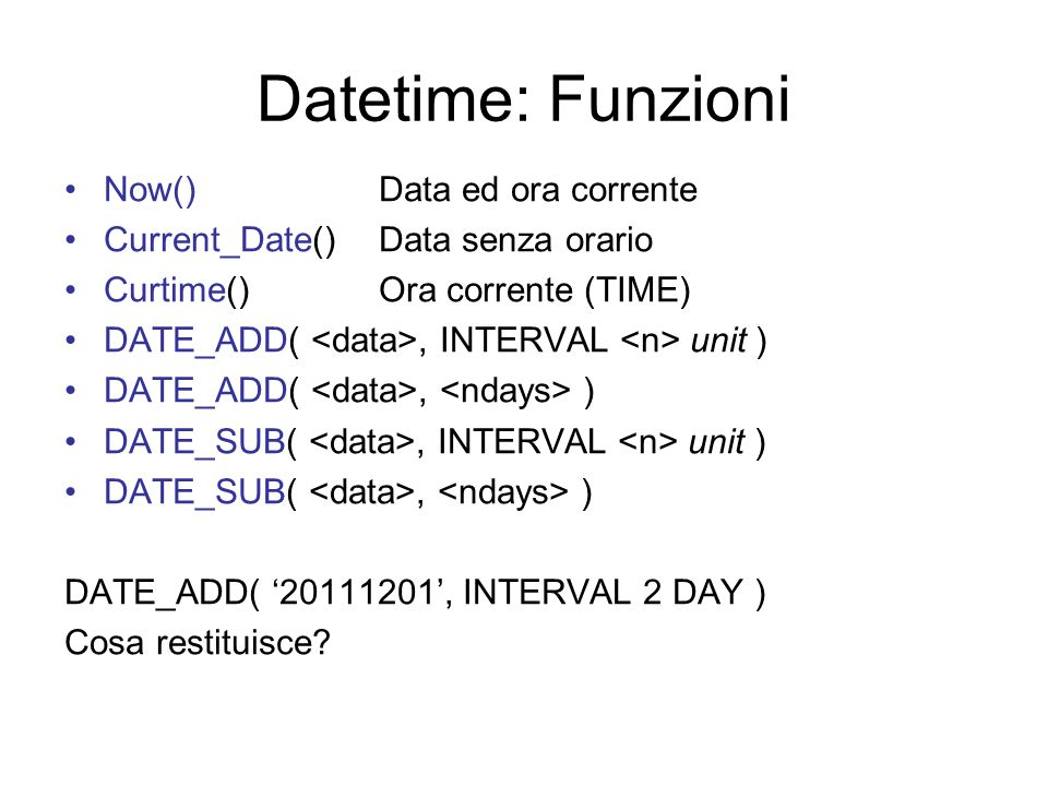 Datetime: Funzioni Now()Data ed ora corrente Current_Date() Data senza orario Curtime() Ora corrente (TIME) DATE_ADD(, INTERVAL unit ) DATE_ADD(, ) DATE_SUB(, INTERVAL unit ) DATE_SUB(, ) DATE_ADD( '20111201', INTERVAL 2 DAY ) Cosa restituisce