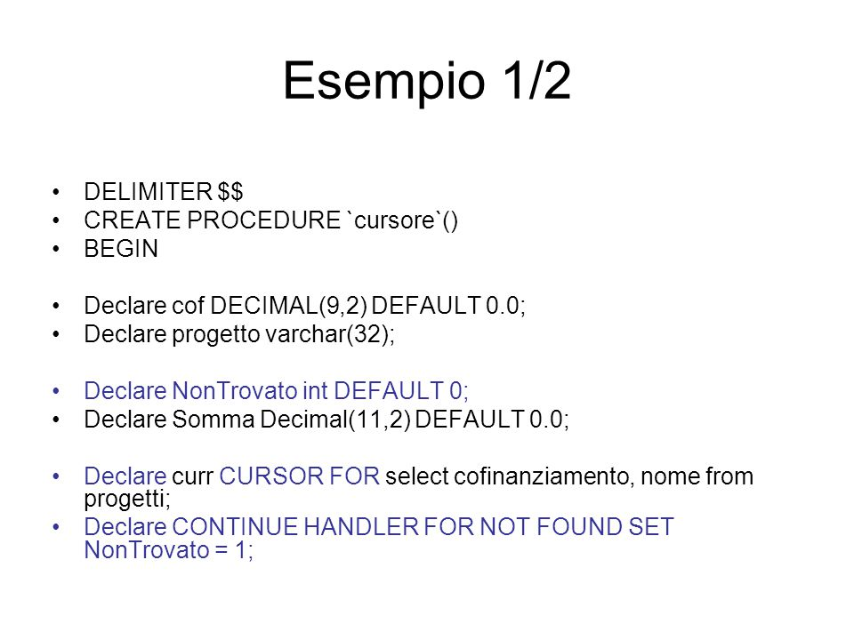 Esempio 1/2 DELIMITER $$ CREATE PROCEDURE `cursore`() BEGIN Declare cof DECIMAL(9,2) DEFAULT 0.0; Declare progetto varchar(32); Declare NonTrovato int DEFAULT 0; Declare Somma Decimal(11,2) DEFAULT 0.0; Declare curr CURSOR FOR select cofinanziamento, nome from progetti; Declare CONTINUE HANDLER FOR NOT FOUND SET NonTrovato = 1;