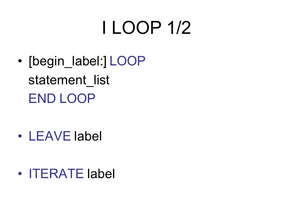 I LOOP 1/2 [begin_label:] LOOP statement_list END LOOP LEAVE label ITERATE label