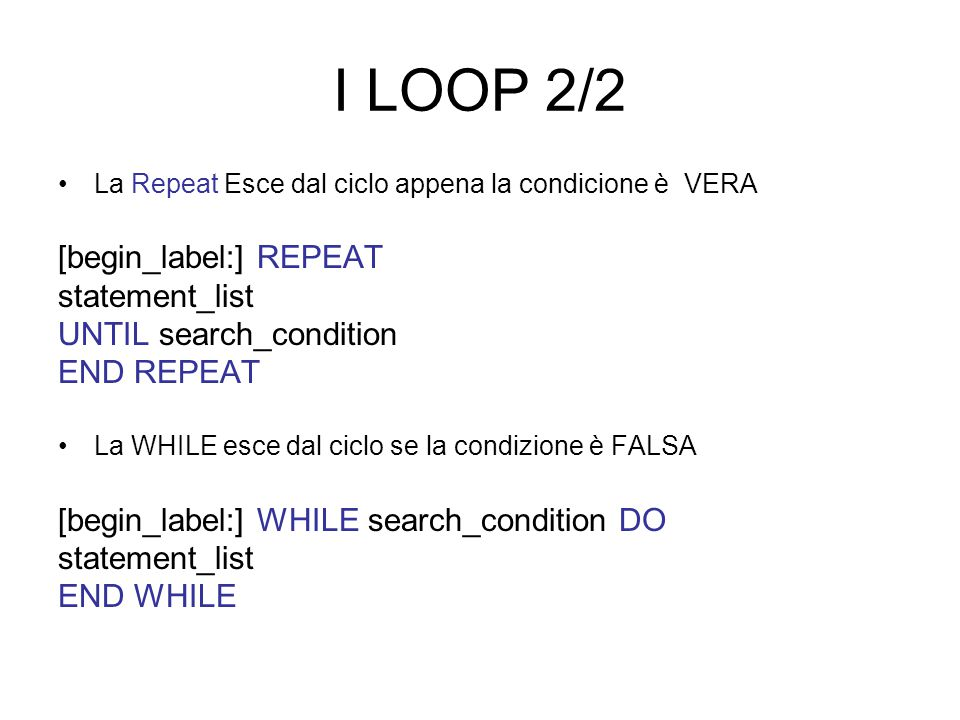 I LOOP 2/2 La Repeat Esce dal ciclo appena la condicione è VERA [begin_label:] REPEAT statement_list UNTIL search_condition END REPEAT La WHILE esce dal ciclo se la condizione è FALSA [begin_label:] WHILE search_condition DO statement_list END WHILE