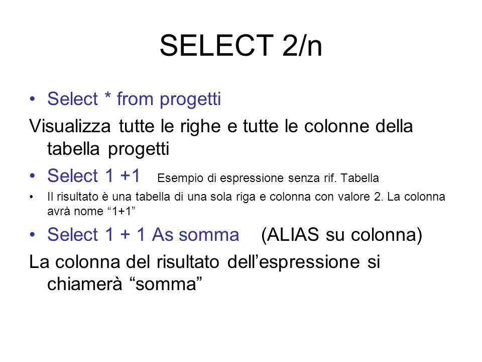SELECT 2/n Select * from progetti Visualizza tutte le righe e tutte le colonne della tabella progetti Select 1 +1 Esempio di espressione senza rif.