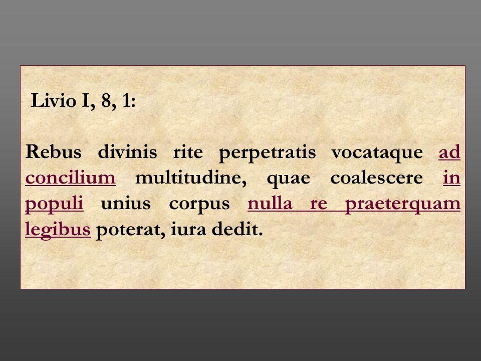 Livio I, 8, 1: Rebus divinis rite perpetratis vocataque ad concilium multitudine, quae coalescere in populi unius corpus nulla re praeterquam legibus
