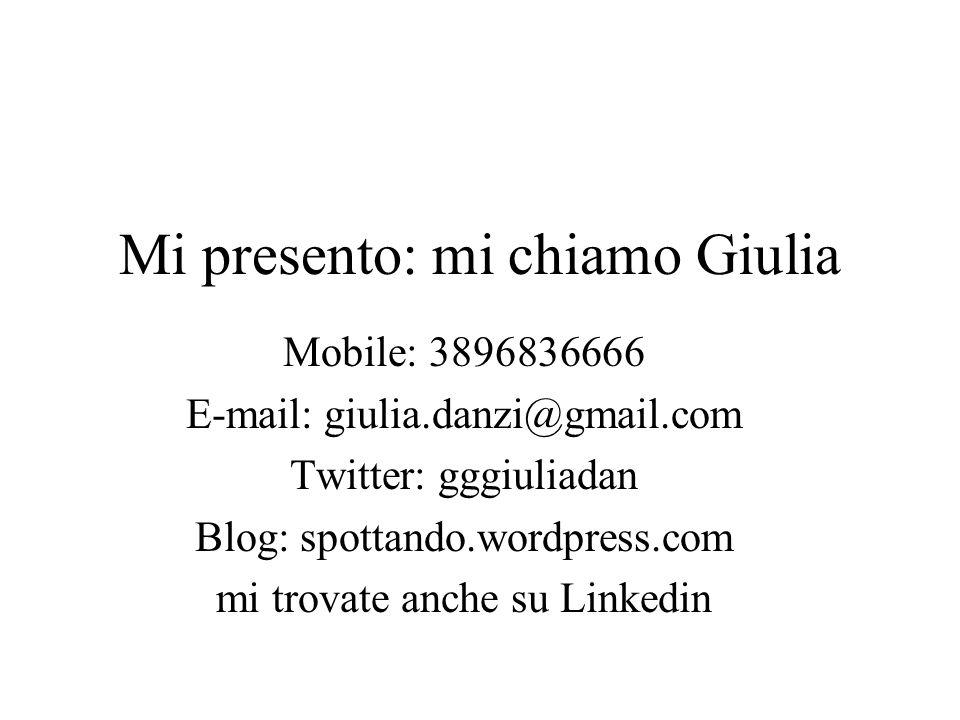 Mi presento: mi chiamo Giulia Mobile: 3896836666 E-mail: giulia.danzi@gmail.com Twitter: gggiuliadan Blog: spottando.wordpress.com mi trovate anche su