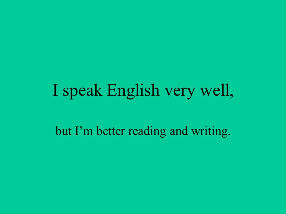 I speak English very well, but I'm better reading and writing.