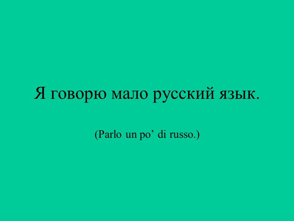 Я говорю мало русский язык. (Parlo un po' di russo.)