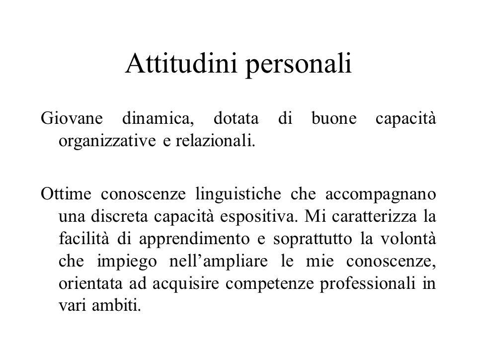 Attitudini personali Giovane dinamica, dotata di buone capacità organizzative e relazionali. Ottime conoscenze linguistiche che accompagnano una discr