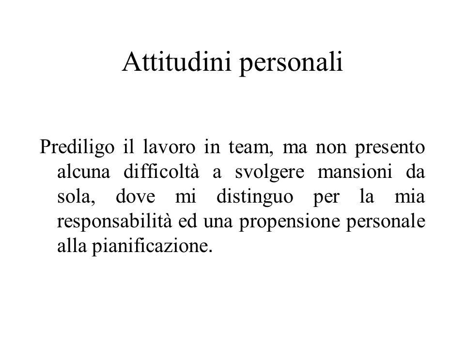 Attitudini personali Prediligo il lavoro in team, ma non presento alcuna difficoltà a svolgere mansioni da sola, dove mi distinguo per la mia responsa