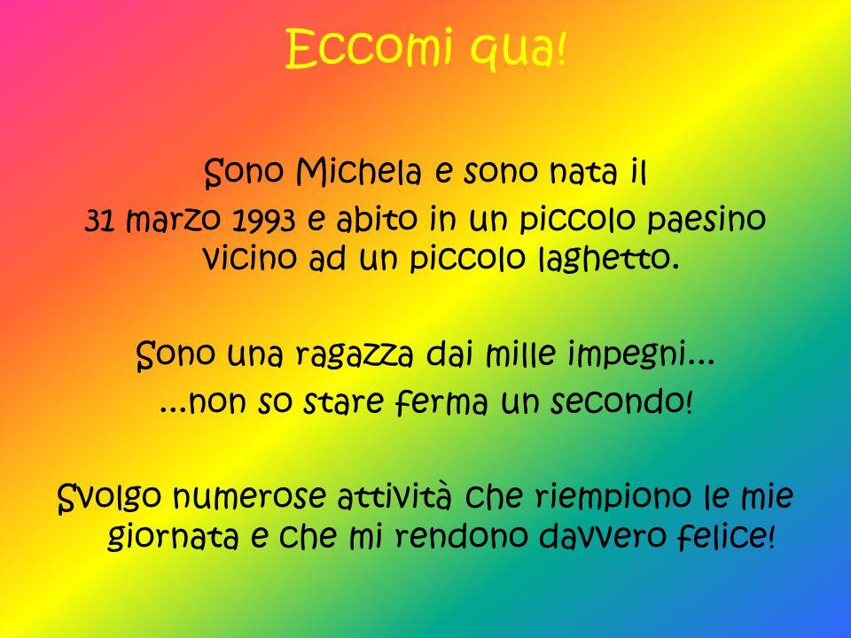Eccomi qua! Sono Michela e sono nata il 31 marzo 1993 e abito in un piccolo paesino vicino ad un piccolo laghetto. Sono una ragazza dai mille impegni.
