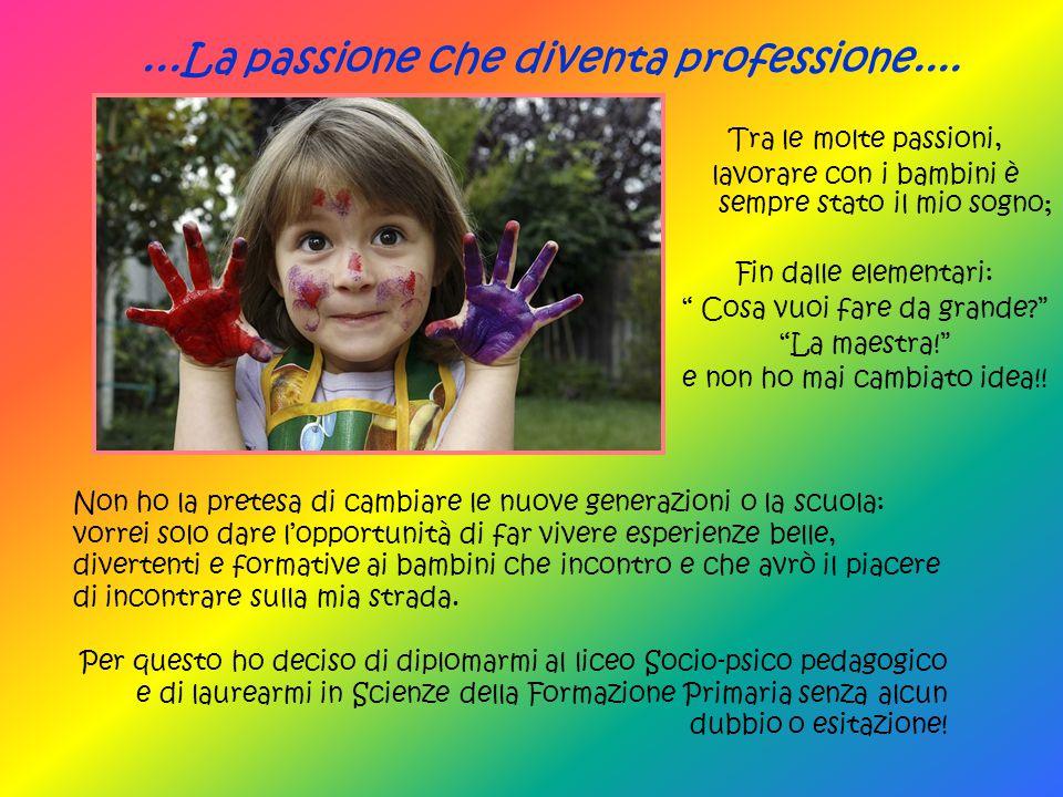 """Tra le molte passioni, lavorare con i bambini è sempre stato il mio sogno; Fin dalle elementari: """" Cosa vuoi fare da grande?"""" """"La maestra!"""" e non ho m"""