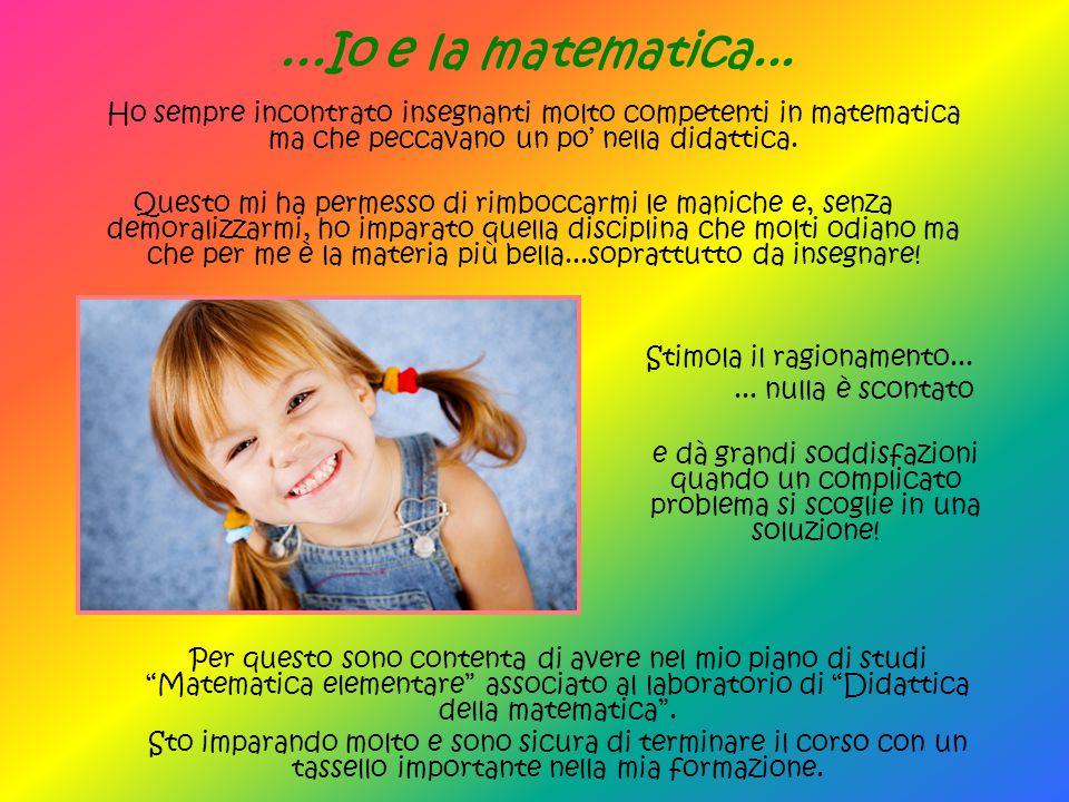 ...Io e la matematica... Ho sempre incontrato insegnanti molto competenti in matematica ma che peccavano un po' nella didattica. Questo mi ha permesso