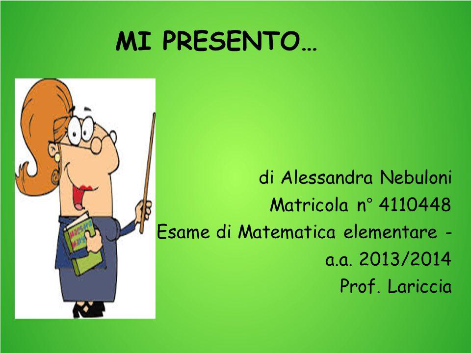 MI PRESENTO… di Alessandra Nebuloni Matricola n° 4110448 Esame di Matematica elementare - a.a. 2013/2014 Prof. Lariccia