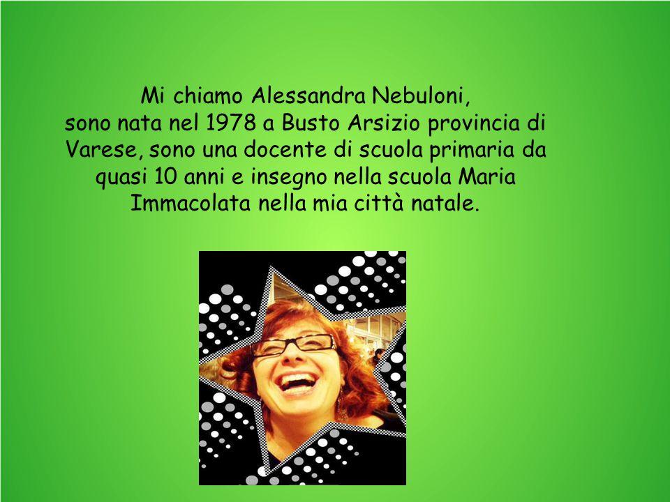 Mi chiamo Alessandra Nebuloni, sono nata nel 1978 a Busto Arsizio provincia di Varese, sono una docente di scuola primaria da quasi 10 anni e insegno