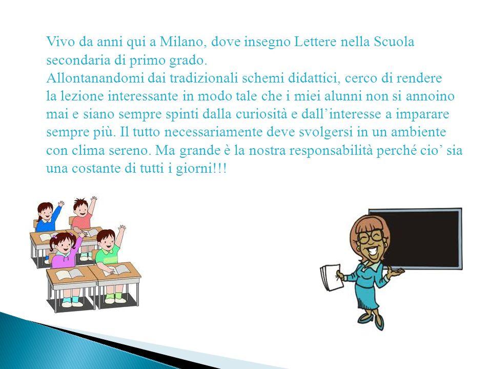 Vivo da anni qui a Milano, dove insegno Lettere nella Scuola secondaria di primo grado. Allontanandomi dai tradizionali schemi didattici, cerco di ren