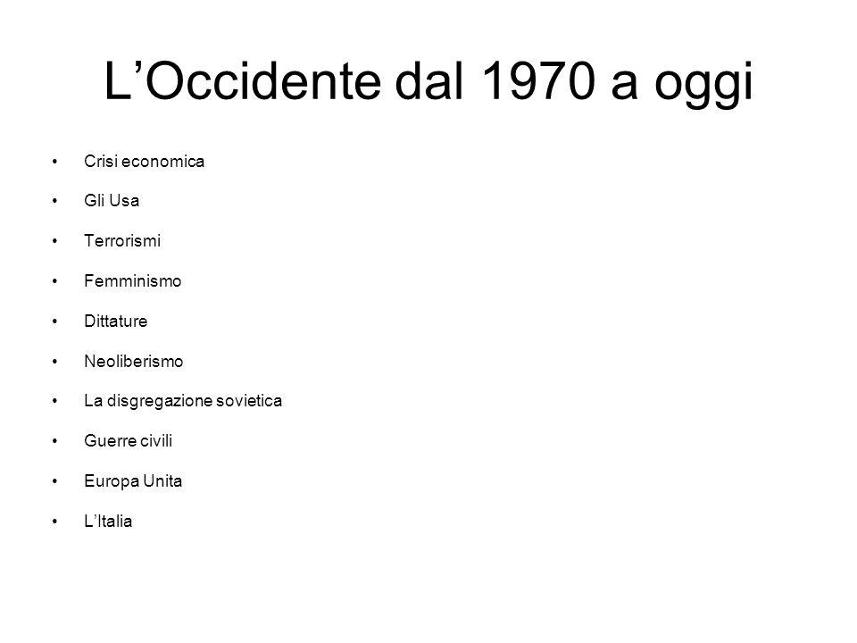 L'Occidente dal 1970 a oggi Crisi economica Gli Usa Terrorismi Femminismo Dittature Neoliberismo La disgregazione sovietica Guerre civili Europa Unita L'Italia