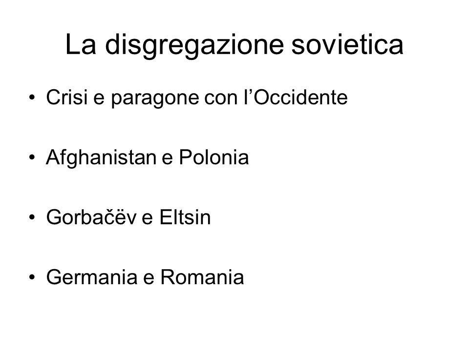 La disgregazione sovietica Crisi e paragone con l'Occidente Afghanistan e Polonia Gorbačëv e Eltsin Germania e Romania