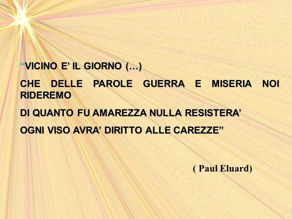 VICINO E' IL GIORNO (…) CHE DELLE PAROLE GUERRA E MISERIA NOI RIDEREMO DI QUANTO FU AMAREZZA NULLA RESISTERA' OGNI VISO AVRA' DIRITTO ALLE CAREZZE ( Paul Eluard)