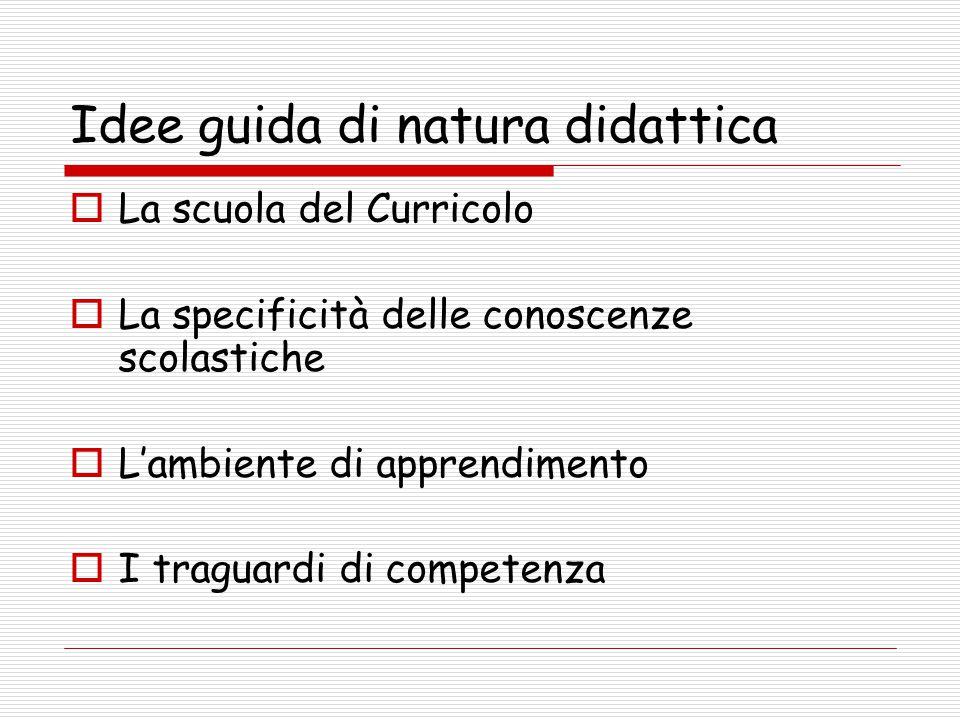 Idee guida di natura didattica  La scuola del Curricolo  La specificità delle conoscenze scolastiche  L'ambiente di apprendimento  I traguardi di competenza