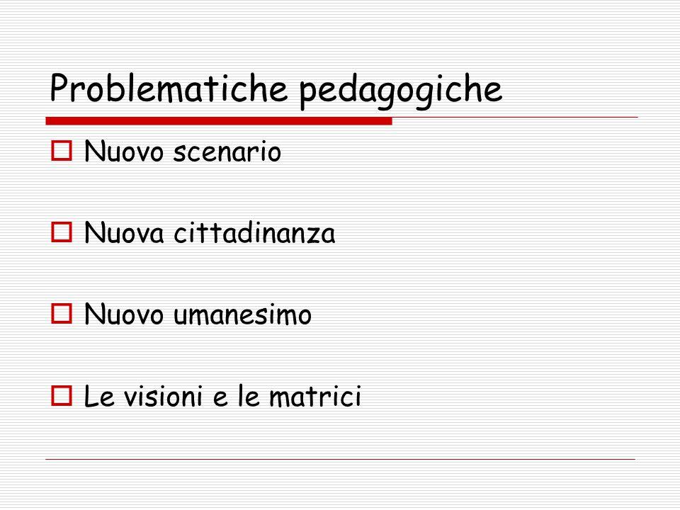 Problematiche pedagogiche  Nuovo scenario  Nuova cittadinanza  Nuovo umanesimo  Le visioni e le matrici