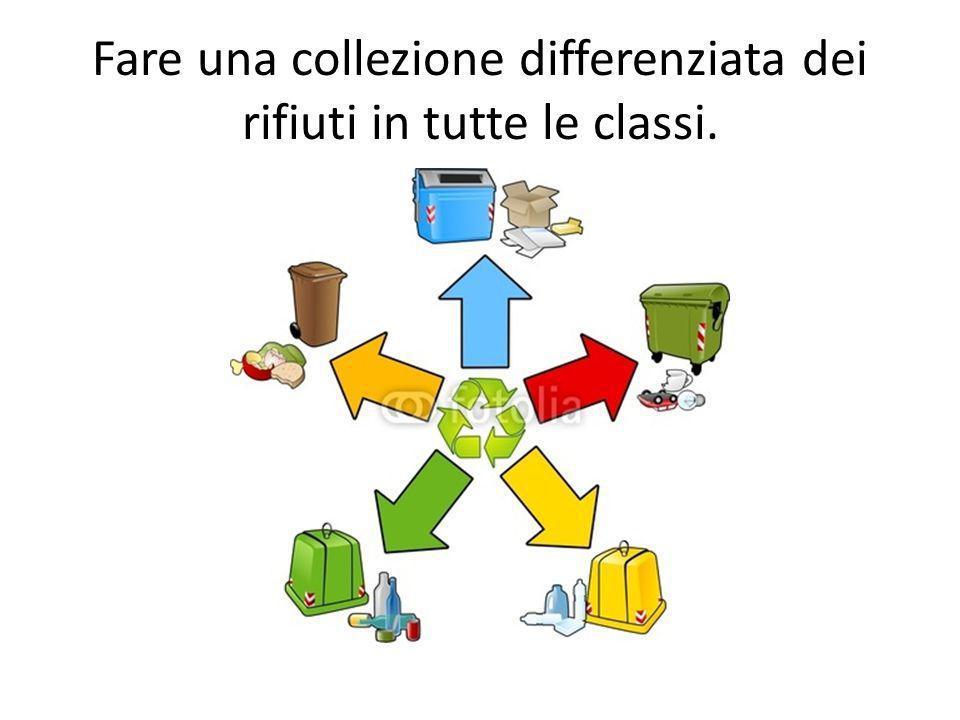 Fare una collezione differenziata dei rifiuti in tutte le classi.
