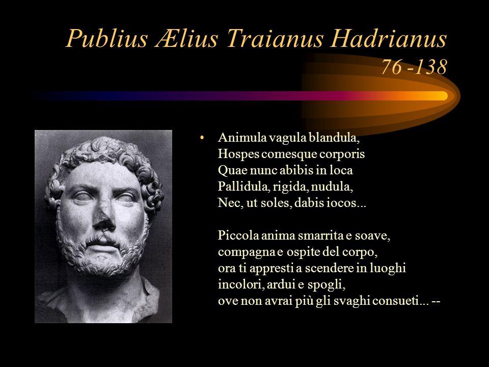 Publius Ælius Traianus Hadrianus 76 -138 Animula vagula blandula, Hospes comesque corporis Quae nunc abibis in loca Pallidula, rigida, nudula, Nec, ut soles, dabis iocos...